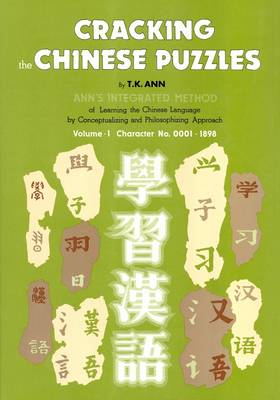 Cracking the Chinese Puzzles: Character No's 0001-1898 Volume 1: Ann's Integrated Method of Learning the Chinese Language by Conceptualizing and Philosophizing Approach (Hardback)