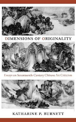 Dimensions of Originality: Essays on Seventeenth-Century Chinese Art Criticism (Hardback)