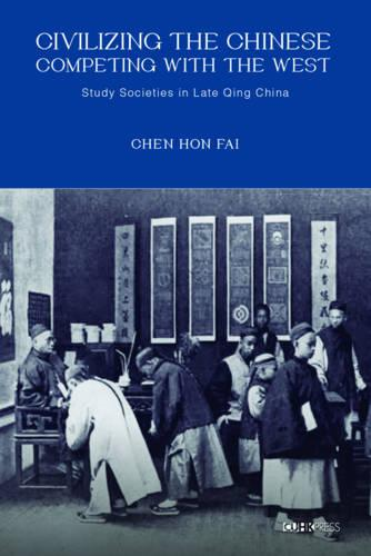 Civilizing the Chinese, Competing with the West: Study Societies in Late Qing China (Hardback)