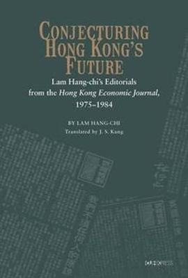 Conjecturing Hong Kong's Future: Lam Hang-chi's Editorials from the Hong Kong Economic Journal, 1975-1984 (Hardback)