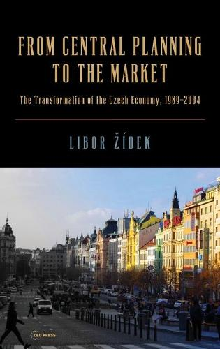 From Central Planning to the Market: The Transformation of the Czech Economy 1989 - 2004 (Hardback)