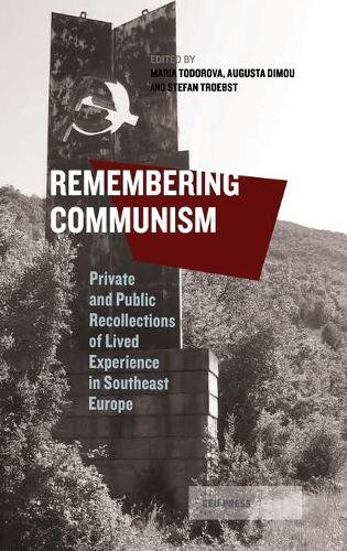 Remembering Communism: Private and Public Recollections of Lived Experience in Southeast Europe (Hardback)