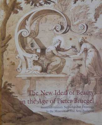 New Ideal of Beauty in the Centruy of Pieter Breugel: 16th Century Netherlandish Drawings in the Museum of Fine Arts, Budapest (Paperback)