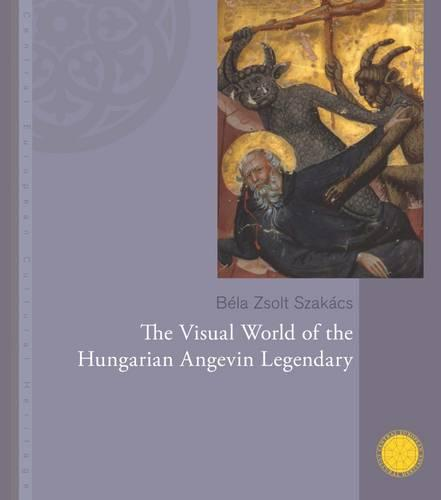 The Visual World of the Hungarian Angevin Legendary - Central European Cultural Heritage 1 (Hardback)