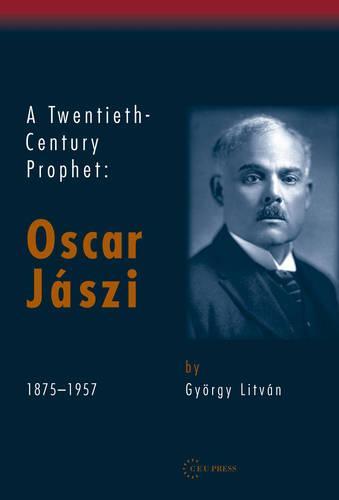 A Twentieth-Century Prophet: Oscar Jaszi, 1875-1957 (Hardback)