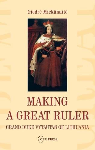Making a Great Ruler: Grand Duke Vytautas of Lithuania (Hardback)