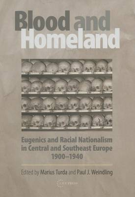 Blood and Homeland: Eugenics and Racial Nationalism in Central and Southeast Europe, 199-1940 (Hardback)