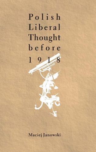 Polish Liberal Thought Before 1918 (Hardback)