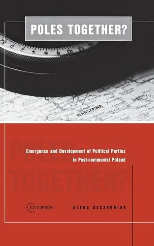 Poles Together?: The Emergence and Development of Political Parties in Postcommunist Poland (Hardback)