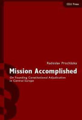 Mission Accomplished: On Founding Constitutional Adjudication Central Europe (Hardback)