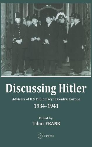 Discussing Hitler: Advisers of U.S. Diplomacy in Central Europe, 1934-41 (Hardback)