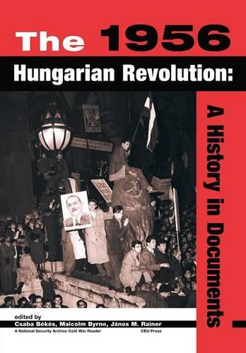 The 1956 Hungarian Revolution: A History in Documents - National Security Archive Cold War Readers (Paperback)