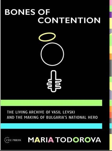 Bones of Contention: The Living Archive of Vasil Levski and the Making of Bulgaria's National Hero (Hardback)