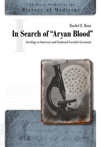 """In Search of the """"Aryan Blood"""": Serology in Interwar and National Socialist Germany - CEU Press Studies in the History of Medicine (Hardback)"""