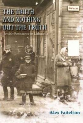 Truth & Nothing But the Truth: Jewish Resistance in Lithuania (1941-1944) (Paperback)