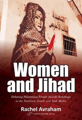 Women and Jihad: Debating Palestinian Female Suicide Bombings in the American, Israeli & Arab Media (Paperback)