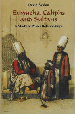 Eunuchs, Caliphs and Sultans: A Study of Power Relationships (Hardback)