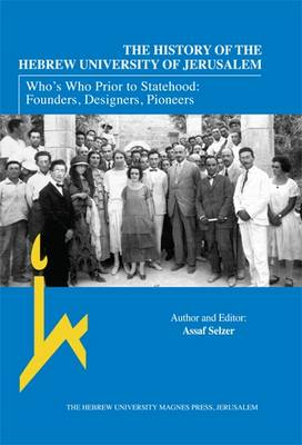 The History of the Hebrew University of Jerusalem: Who's Who Prior to Statehood: Founders, Designers, Pioneers (Hardback)