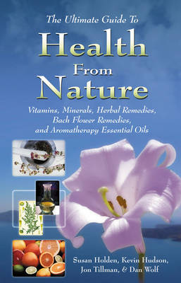 Health from Nature: The Ultimate Guide to Vitamins, Minerals, Herbal Remedies, Bach Flower Remedies and Aromatherapy Essential Oils (Paperback)