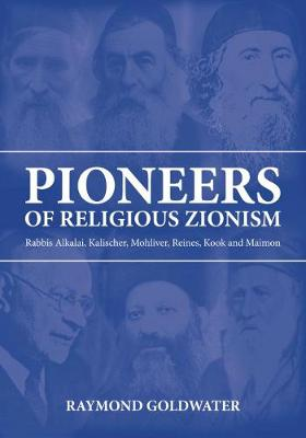 Pioneers of Religious Zionism: Rabbis Alkalai, Kalischer, Mohliver, Reines, Kook and Maimon (Hardback)