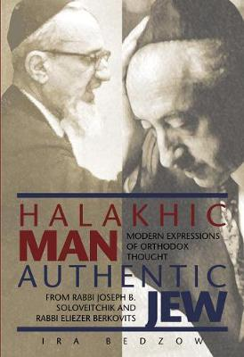 Halakhic Man, Authentic Jew: Modern Expressions of Orthodox Thought from Rabbi Joseph B. Soloveitchik and Rabbi Eliezer Berkovits (Hardback)