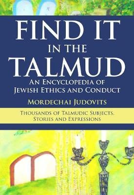 Find It in the Talmud: An Encyclopedia of Jewish Ethics and Conduct (Hardback)