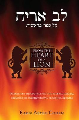 From the Heart of a Lion: Insightful Discourses on the Weekly Parsha Crowned by Inspirational Personal Stories (Hardback)