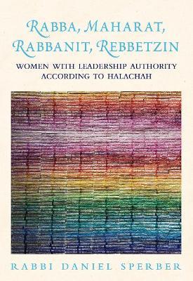 Rabba, Maharat, Rabbanit, Rebbetzin: Women with Leadership Authority According to Halachah (Hardback)