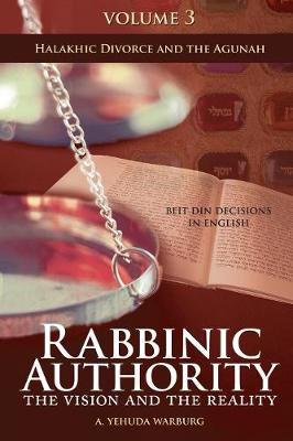 Rabbinic Authority, Volume 3: The Vision and the Reality, Beit Din Decisions in English - Halakhic Divorce and the Agunah (Hardback)