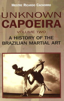 Unknown Capoeira Volume II - A History of the Brazilian Martial Arts (Paperback)