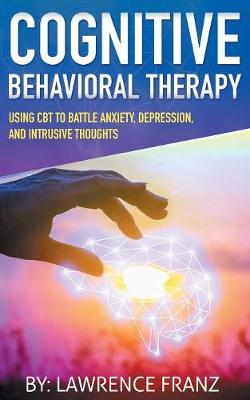Cognitive Behavioral Therapy: Using CBT to Battle Anxiety, Depression, and Intrusive Thoughts (Paperback)