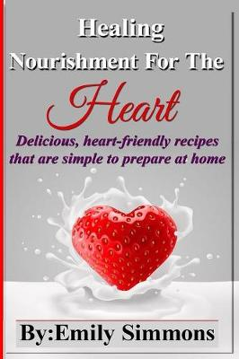 Healing Nourishment for the Heart: Delicious, Heart-Friendly Recipes That Are Simple to Prepare at Home (Paperback)