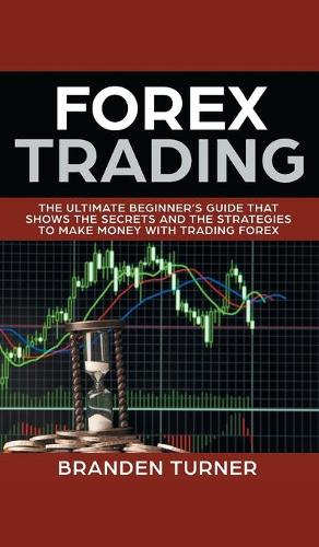 Forex Trading: The Ultimate Beginner's Guide That Shows the Secrets and the Strategies to Make Money with Trading Forex (Hardback)
