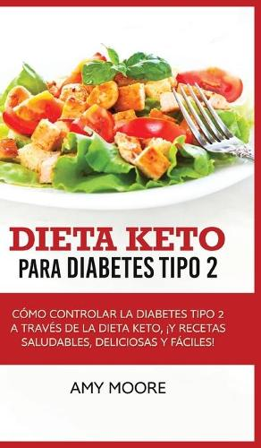 Dieta Keto para la diabetes tipo 2: Como controlar la diabetes tipo 2 con la dieta Keto, !mas recetas saludables, deliciosas y faciles! (Hardback)
