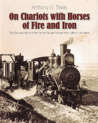 On Chariots with Horses of Fire and Iron: The Excursionists and the Narrow Gauge Railroad from Jaffa to Jerusalem (Hardback)