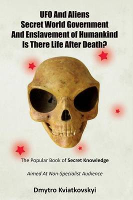 UFO and Aliens. Secret World Government and Enslavement of Humankind. Is There Life After Death? (Paperback)