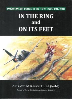 In the ring and on its feet Pakistan air force in the 1971 indo Pak war (Hardback)