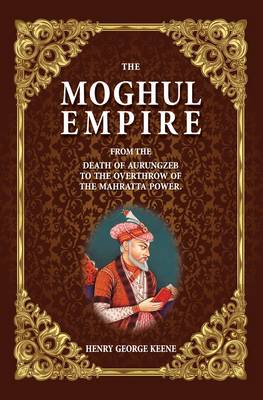 The Moghul Empire: From the Death of Aurungzeb to the Overthrow of the Mahratta Power (Hardback)