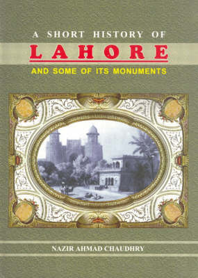 A Short History of Lahore and Some of Its Monuments (Hardback)