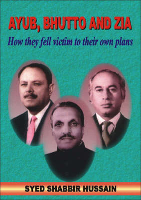 Ayub, Bhutto And Zia: How They Fell Victim to Their Own Plans (Hardback)