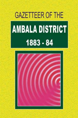 Gazetteer of the Ambala District: 1883-1884 Pt. 1 (Hardback)