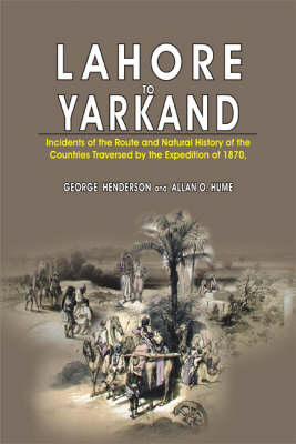 Lahore to Yarkand: Incidents of the Route and Natural History of the Centuries Traversed by the Expedition of 1870 (Hardback)