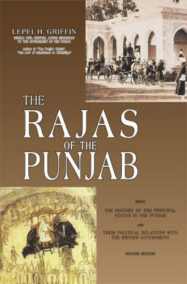 The Rajas of the Punjab: Being the History of the Principal States in the Punjab and Their Political Relations with the British Government (Hardback)