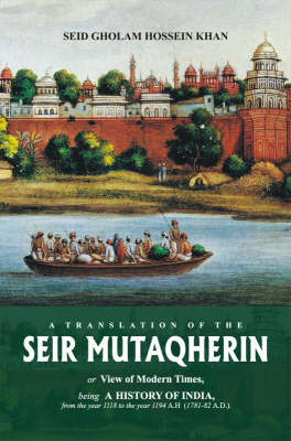 Seir Mutaqherin: Or View of Modern Times, Being a History of India, from the Year 1118 to the Year 1194 A. H. (1781-82 A.D.) (Hardback)