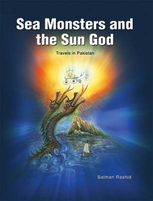 Sea Monsters and the Sun God: Travels in Pakistan (Hardback)