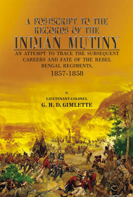 A Postscript to the Records of the Indian Mutiny: An Attempt to Trace the Subsequent Careers and Fate of the Rebel Bengal Regiments, 1857-1858 (Hardback)