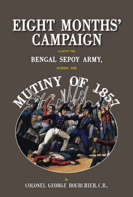Eight Months' Campaign Against the Bengal Sepoy Army During the Mutiny of 1857 (Hardback)