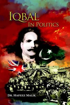 Iqbal in Politics: Adapted from 'Zinda Rood', a Biography of Allama Iqbal by Dr. Javid Iqbal (Hardback)