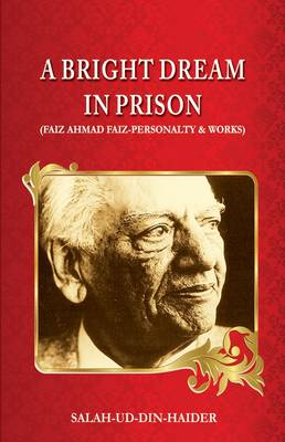 A Bright Dream in Prison: Faiz Ahmad Faiz - Personalty & Works (Hardback)