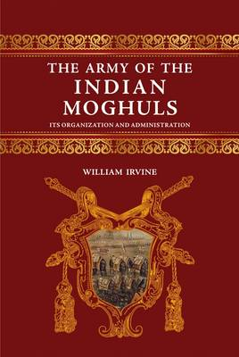 The Army of the Indian Mughals: Its Organization and Administration (Hardback)